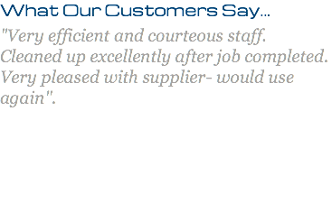 "What Our Customers Say... ""Very efficient and courteous staff. Cleaned up excellently after job completed. Very pleased with supplier- would use again""."